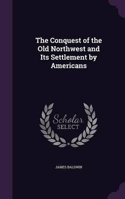 The Conquest of the Old Northwest and Its Settlement by Americans by James Baldwin