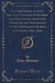 Autobiography of John Macoun, Canadian Explorer and Naturalist, Assistant Director and Naturalist to the Geological Survey of Canada, 1831-1920 (Classic Reprint) by John Macoun