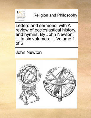 Letters and Sermons, with a Review of Ecclesiastical History, and Hymns. by John Newton, ... in Six Volumes. ... Volume 1 of 6 by John Newton