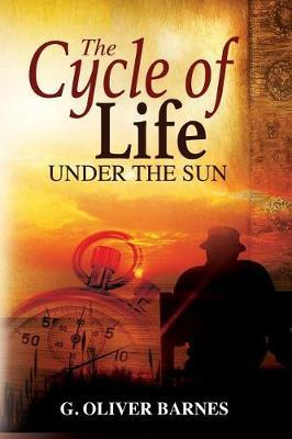 The Cycle of Life Under the Sun by G Oliver Barnes