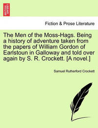 The Men of the Moss-Hags. Being a History of Adventure Taken from the Papers of William Gordon of Earlstoun in Galloway and Told Over Again by S. R. Crockett. [A Novel.] by S.R. Crockett