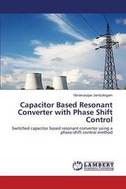 Capacitor Based Resonant Converter with Phase Shift Control by Jambulingam Vikramarajan