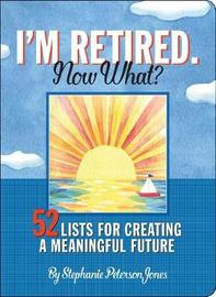 I'm Retired. Now What? by Stephanie Peterson Jones