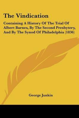 The Vindication: Containing A History Of The Trial Of Albert Barnes, By The Second Presbytery, And By The Synod Of Philadelphia (1836) by George Junkin image