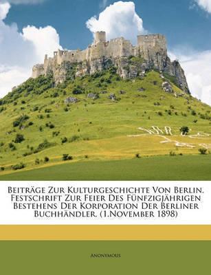Beitrge Zur Kulturgeschichte Von Berlin. Festschrift Zur Feier Des Fnfzigjhrigen Bestehens Der Korporation Der Berliner Buchhndler. (1.November 1898) by * Anonymous