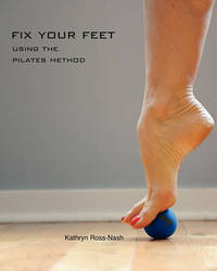 Fix Your Feet- Using the Pilates Method by Kathryn M Ross-Nash