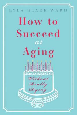 How to Succeed at Aging Without Really Dying by Lyla Blake Ward