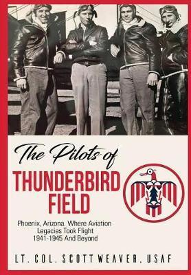 The Pilots of Thunderbird Field by Scott R. Weaver