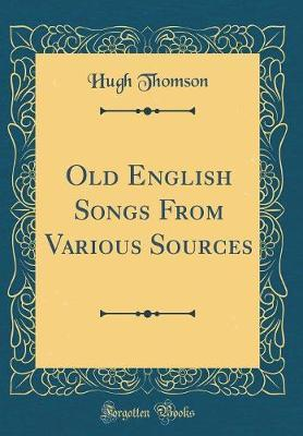 Old English Songs from Various Sources (Classic Reprint) by Hugh Thomson image