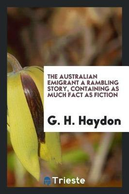 The Australian Emigrant a Rambling Story, Containing as Much Fact as Fiction by G H Haydon image