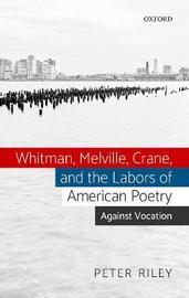 Whitman, Melville, Crane, and the Labors of American Poetry by Peter Riley