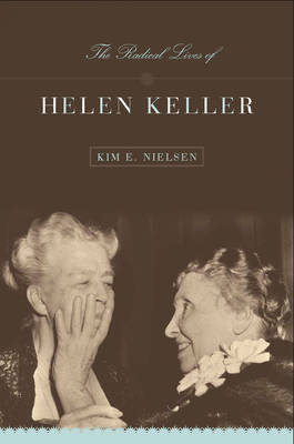 The Radical Lives of Helen Keller by Kim E Nielsen