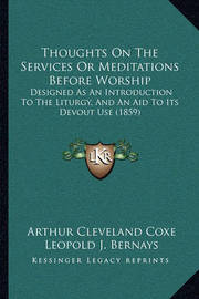 Thoughts on the Services or Meditations Before Worship: Designed as an Introduction to the Liturgy, and an Aid to Its Devout Use (1859) by Arthur Cleveland Coxe