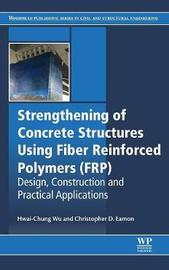 Strengthening of Concrete Structures Using Fiber Reinforced Polymers (FRP) by Hwai-Chung Wu