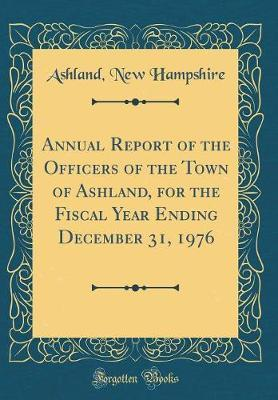 Annual Report of the Officers of the Town of Ashland, for the Fiscal Year Ending December 31, 1976 (Classic Reprint) by Ashland New Hampshire