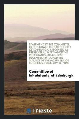 Statement by the Committee of the Inhabitants of the City of Edinburgh, Appointed at the General Meeting of the Inhabitants, Held on 2D December 1817, Upon the Subject of the North Bridge Buildings. February 28, 1818 by Committee of Inhabitants Of Edinburgh