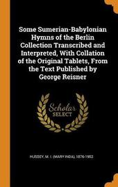 Some Sumerian-Babylonian Hymns of the Berlin Collection Transcribed and Interpreted, with Collation of the Original Tablets, from the Text Published by George Reisner by M 1876-1952 Hussey