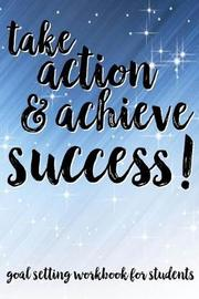 Take Action & Achieve Success! Goal Setting Workbook For Students by Student Life