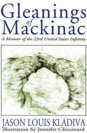 Gleanings of Mackinac: A Memoir of the 23rd United States Infantry by Jason Louis Kladiva image