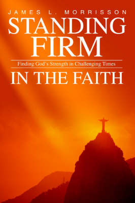 Standing Firm in the Faith: Finding God's Strength in Challenging Times by James L. Morrisson image