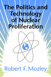The Politics and Technology of Nuclear Proliferation by Robert F. Mozley