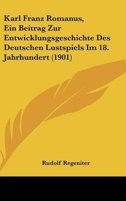 Karl Franz Romanus, Ein Beitrag Zur Entwicklungsgeschichte Des Deutschen Lustspiels Im 18. Jahrhundert (1901) by Rudolf Regeniter image