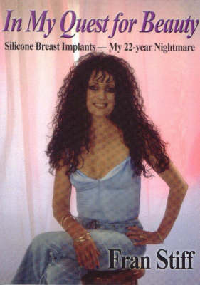 In My Quest for Beauty: Silicone Breast Implants - My 22-Year Nightmare by Fran Stiff