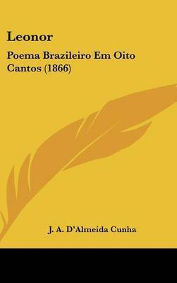 Leonor: Poema Brazileiro Em Oito Cantos (1866) by J A D'Almeida Cunha