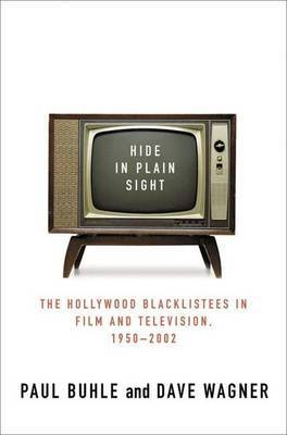 Hide in Plain Sight: The Hollywood Blacklistees in Film and Television, 1950-2002 by Paul Buhle