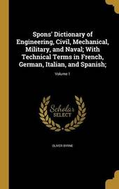 Spons' Dictionary of Engineering, Civil, Mechanical, Military, and Naval; With Technical Terms in French, German, Italian, and Spanish;; Volume 1 by Oliver Byrne