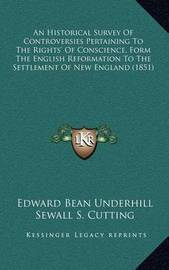 An Historical Survey of Controversies Pertaining to the Rights' of Conscience, Form the English Reformation to the Settlement of New England (1851) by Edward Bean Underhill
