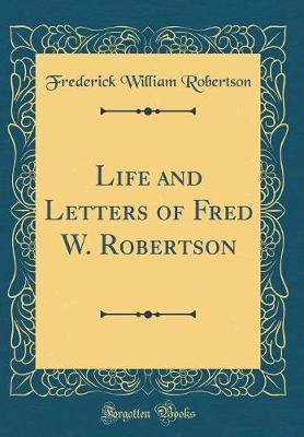 Life and Letters of Fred W. Robertson (Classic Reprint) by Frederick William Robertson