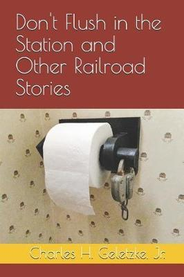 Don't Flush in the Station and Other Railroad Stories by Charles H Geletzke Jr