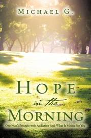 Hope in the Morning One Man's Struggle with Addition and What It Means for You by Michael G. image