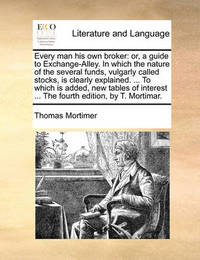 Every Man His Own Broker: Or, a Guide to Exchange-Alley. in Which the Nature of the Several Funds, Vulgarly Called Stocks, Is Clearly Explained. ... to Which Is Added, New Tables of Interest ... the Fourth Edition, by T. Mortimar. by Thomas Mortimer