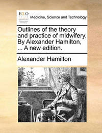 Outlines of the Theory and Practice of Midwifery. by Alexander Hamilton, ... a New Edition by Alexander Hamilton