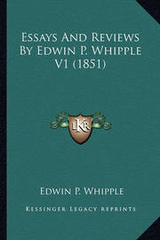Essays and Reviews by Edwin P. Whipple V1 (1851) Essays and Reviews by Edwin P. Whipple V1 (1851) by Edwin P Whipple