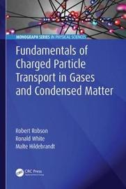 Fundamentals of Charged Particle Transport in Gases and Condensed Matter by Robert Robson