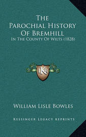 The Parochial History of Bremhill: In the County of Wilts (1828) by William Lisle Bowles