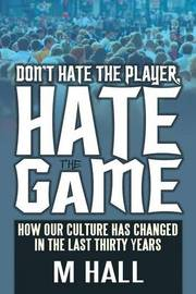 Don't Hate the Player, Hate the Game: How Our Culture Has Changed in the Last Thirty Years by Dr M Hall (University of Nottingham, UK)