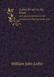 A Plea for Art in the House with Special Reference to the Economy of Collecting Works of AR by W.J. Loftie