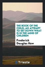 The Book of the Child; An Attempt to Set Down What Is in the Mind of Children by Frederick Douglas How image
