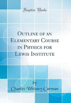 Outline of an Elementary Course in Physics for Lewis Institute (Classic Reprint) by Charles Whitney Carman