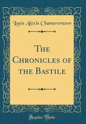 The Chronicles of the Bastile (Classic Reprint) by Louis Alexis Chamerovzow image