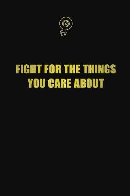 Fight for the things you care about by Blue Stone Publishers