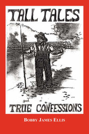 Tall Tales and True Confessions by Bobby James Ellis image