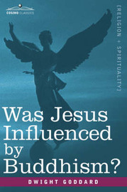 Was Jesus Influenced by Buddhism? a Comparative Study of the Lives and Thoughts of Gautama and Jesus by Dwight Goddard