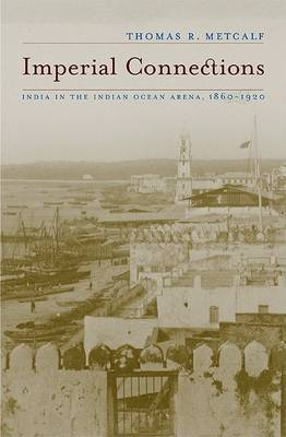 Imperial Connections: India in the Indian Ocean Arena, 1860-1920 by Thomas R. Metcalf image
