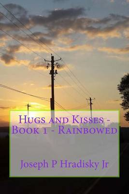 Hugs and Kisses - Book 1 - Rainbowed by Joseph P Hradisky Jr