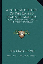 A Popular History of the United States of America a Popular History of the United States of America: From the Aboriginal Times to the Present Day (1877) from the Aboriginal Times to the Present Day (1877) by John Clark Ridpath